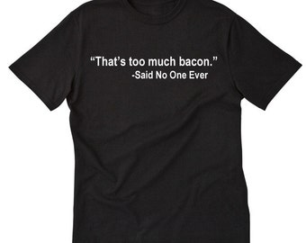 That's Too Much Bacon Said No One Ever  T-shirt Funny Hilarious Bacon Lover Tee Shirt