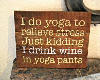 "Reclaimed Rustic Wood Wine Themed Sign: I do yoga to relieve stress just kidding I drink wine in yoga pants 10""x8"""