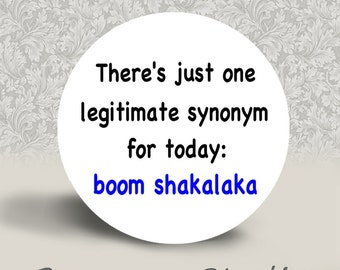 There's just one legitimate synonym for Today Boom Shakalaka - PINBACK BUTTON or MAGNET - 1.25 inch round