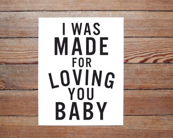 I Was Made For Loving You Baby - PRINT