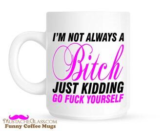 I'm Not Always A Bitch - Go F@ck Yourself Funny Coffee Mug