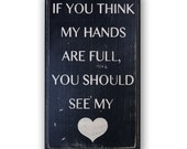 If You Think My Hands Are Full You Should See My Heart -  Distressed Home Decor, Wall Art,  Painted Wood Sign, Parent, Mom, Dad, Love