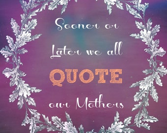 Sooner or Later we all quote our Mothers Digital Download
