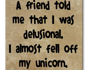 A friend told me that I was delusional.  I almost fell off my unicorn