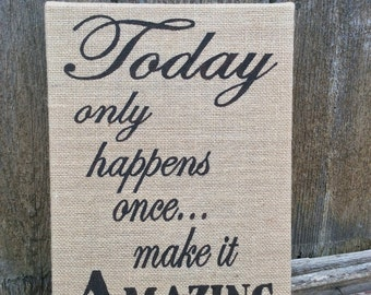 Today only happens once... make it Amazing shabby chic Burlap Sign