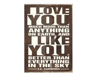 I Love You Much More Than Anything On Earth and I Like You Better Than Everything .. - E.E. Cummings Rustic Wood Sign / Home Decor (#1749)
