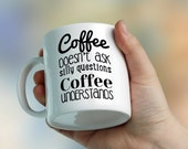 Funny mug fot coffe lovers coffe doesnt ask silly questions, coffee understands Cup of tea, Designer Cup, Designer mug