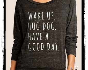 Wake up hug DOG have a good day Slouchy Pullover long sleeve Girls Ladies shirt screenprint Alternative Apparel