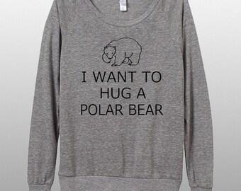 I want to Hug a Polar Bear Carry on Parody Womens Long sleeve Pullover shirt silkscreen
