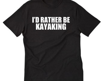 I Rather Be Kayaking T-shirt Funny Kayak Kayaker Paddle Tee Shirt