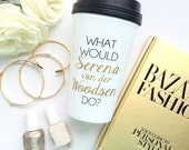 What Would Serena van der Woodsen Do / black and gold travel coffee mug - quote - inspirational mug - gift - chuck bass - Blair Waldorf