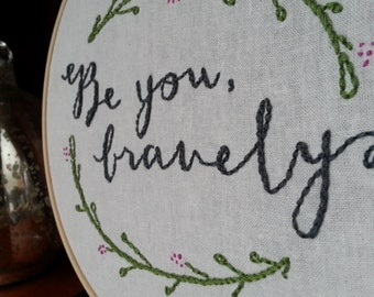 Be You Bravely...Daily Inspiration in an embroidery hoop! Versatile style goes with shabby chic to vintage luxe!