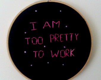 SALE! 6'' modern hand embroidery hoop art // I am too pretty to work // funny embroidery