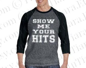 Show Me Your Hits Baseball Shirt, Raglan Tshirt, Softball Tank Top, T-shirt for Men, Women, Juniors, Teens