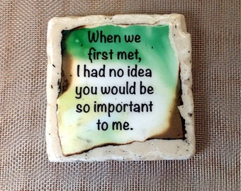 When we met I had no idea you would be so important to me.... coaster