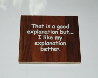 That is a good explanation but...I like my explanation better. - Hand painted wooden plaque 15050