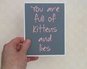 You are full of kittens and Lies-Grey Card with Baby Pink lettering- Blank inside
