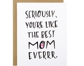Mothers Day Card - Moms Day Card - Seriously, you're like the best mom everrr