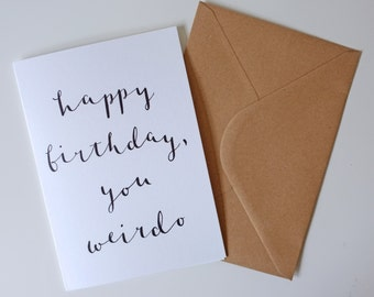Happy Birthday You Weirdo / Greetings Card / A6 / Calligraphy / Hand-lettering