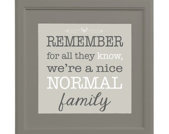 Instant Digital Download - Remember, as far as anyone knows, we're a nice normal Family - Print - 11x14 or 12x12 - Beige, Black, White