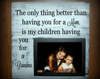 The only thing better than having you for a Mom, is my children having you for a Grandma wood sign with picture frame - holds a 5 x 7 photo