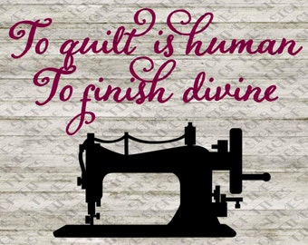 Quilt Sign, To Quilt is Human, To Finish Divine, SVG, DFX, PNG for Silhouette Cameo, Cricut for Quilters Quilt Room