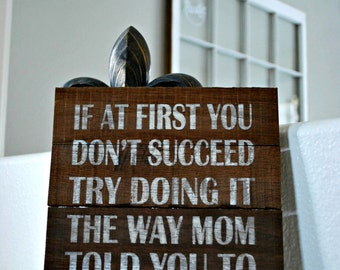 """Reclaimed Rustic Sign: If At First You Don't Succeed, Try Doing It They Way Your Mom Told You To In The Beginning 10""""x12"""""""