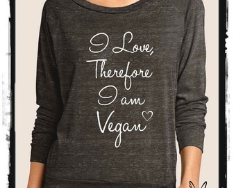 VEGAN I love therefore I am Vegan Heathered Slouchy Pullover long sleeve Girls Ladies shirt screenprint Alternative Apparel