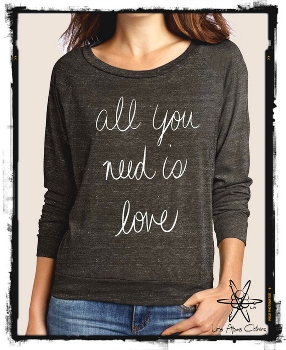 All YOU Need is LOVE Heathered Slouchy Pullover long sleeve Girls Ladies shirt screenprint Alternative Apparel