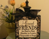 Good Friends are Hard to Find, Harder to Leave & Impossible to Forget - wood block w/finial on top