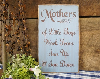 Mothers of Little Boys Work From Son Up 'til Son Down     Antiqued Distressed Prim Sign for all those Mothers out there.