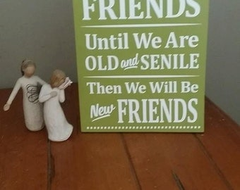 Friend gift, We Will Be Friends Until We Are Old and Senile Then We Will Be New Friends, Wood Sign, Home Decor, Funny sign, Friends Forever