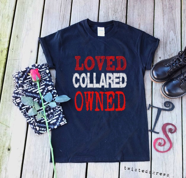 LOVED COLLARED OWNED Slave T Shirt Tee bdsm sub by ...