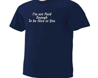 I'm Not Paid Enough To Be Nice To You Funny Humor Work Place T-Shirt