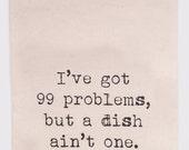 I've got 99 problems but a dish ain't one - Flour Sack Tea Towel