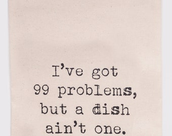 I've got 99 problems but a dish ain't one - Flour Sack Tea Towel