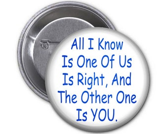 One of Us Is Right......Snarky Sarcastic Button 2.25 inch Pin Back Button or Magnet