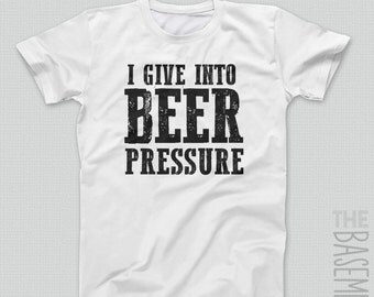 beer drinking shirt - i give into beer pressure - funny drinking shirts