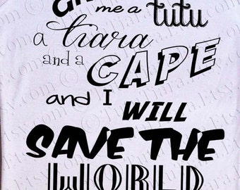 Superhero Shirt, Give me a Tutu a Tiara and a Cape and I will Save the World, Women's Tee or Tank, Graphic T-Shirt for Teens Juniors Women