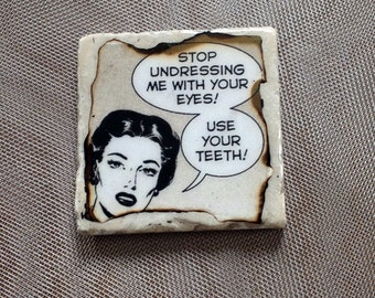 "Stop undressing me with your eyes. Use your teeth!"" ...coaster"