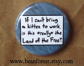 """if i can't bring a kitten to work, is this *really* the land of the free? - 1.25"""" pinback button badge - refrigerator fridge magnet - funny"""