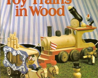 Making Toy Trains in Wood Woodworking, Wood Crafts Handcars, Engines, Lantern, Whistle, Train Cars, Circus Train and Characters Book