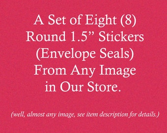 Set of Eight  Round 1.5 Inch Stickers | Envelope Seals | Choose From Almost Any Image in Our Store