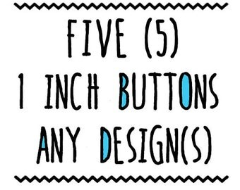 FIVE : One Inch Buttons, Pin or Magnet, Any Design