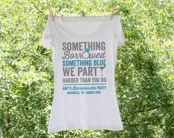Something Borrowed Something Blue We party Harder than you do Bachelorette Party Shirts Personalized with name and date