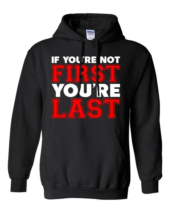 If You Re Not First You Re Last Quote: Items Similar To If You're Not First Your'e Last Hoodie