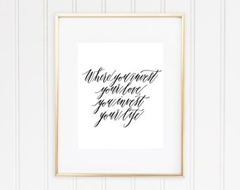Where you invest your love you invest your life- Calligraphy Print 8 x 10