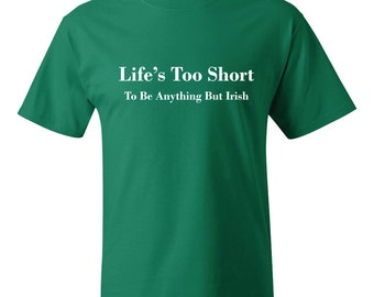 Life's Too Short to Be Anything But Irish T-Shirt