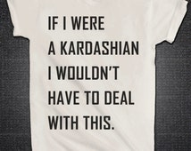 If I were a Kardashian I wouldn't have to deal with this Kim Kourtney Khloe Kendall Kylie Tshirt shirt Unisex t-shirt Kardashian Tumblr