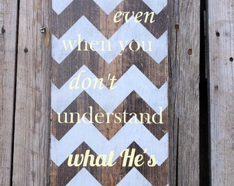 Praise God Even When You Don't Understand What He's Doing - Wood Sign